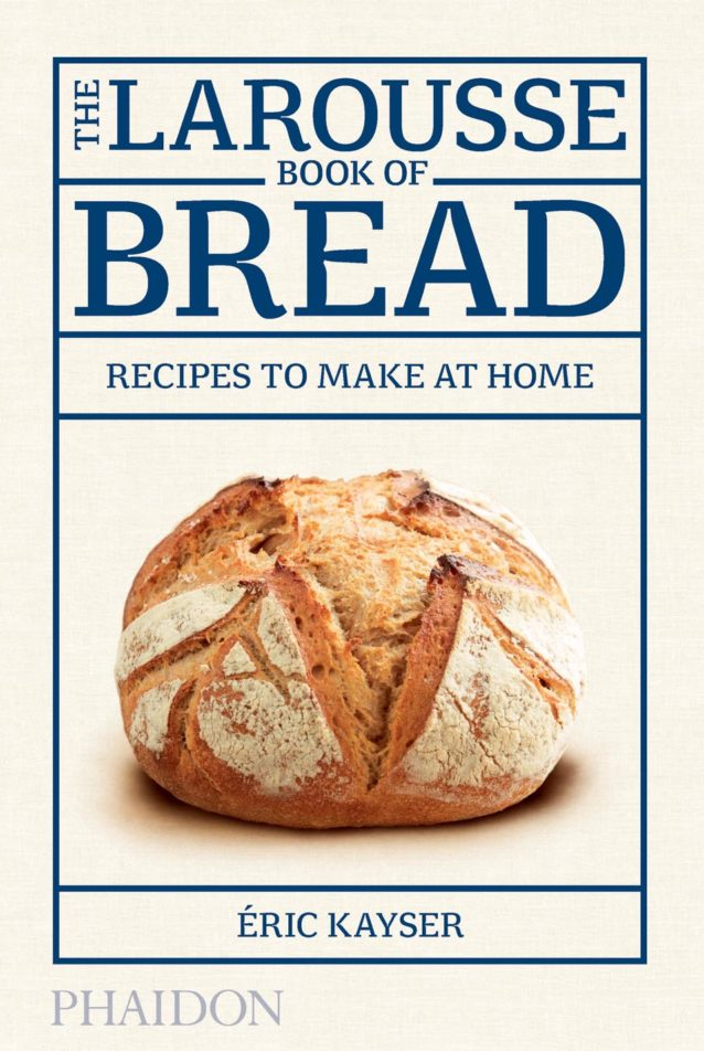 """""""The Larousse Book of Bread · Recipes to make at Home"""" Éric Kayser"""